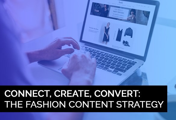 Connect, Create, Convert Rich: Content For The Fashion Customer