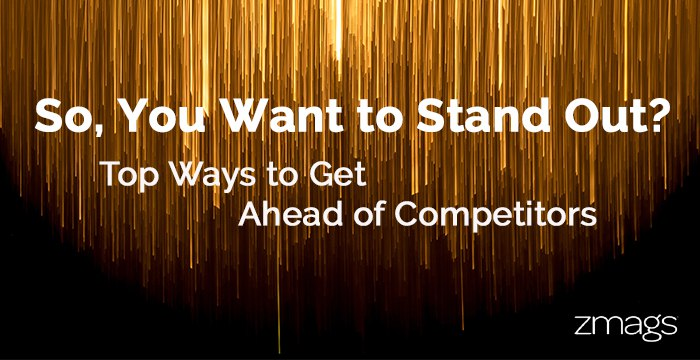 So, You Want to Stand Out From Competition?
