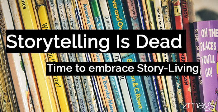 Storytelling is Dead. It's All About Story-Living.