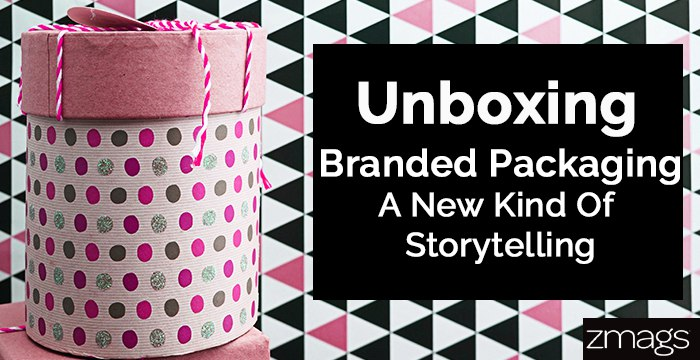 Unboxing – Branded Packaging Experience, A New Kind of Storytelling